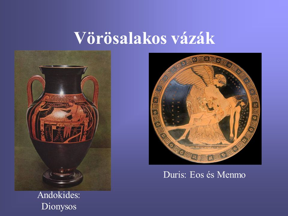Vörösalakos vázák Duris: Eos és Menmo Andokides: Dionysos