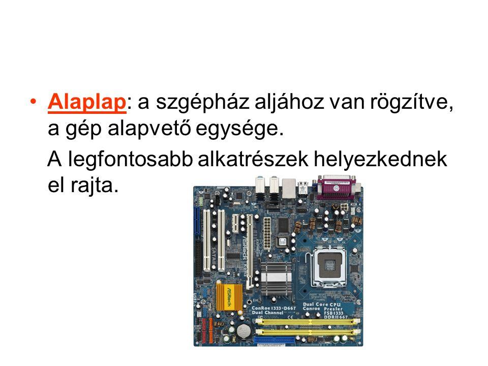 Alaplap: a szgépház aljához van rögzítve, a gép alapvető egysége.