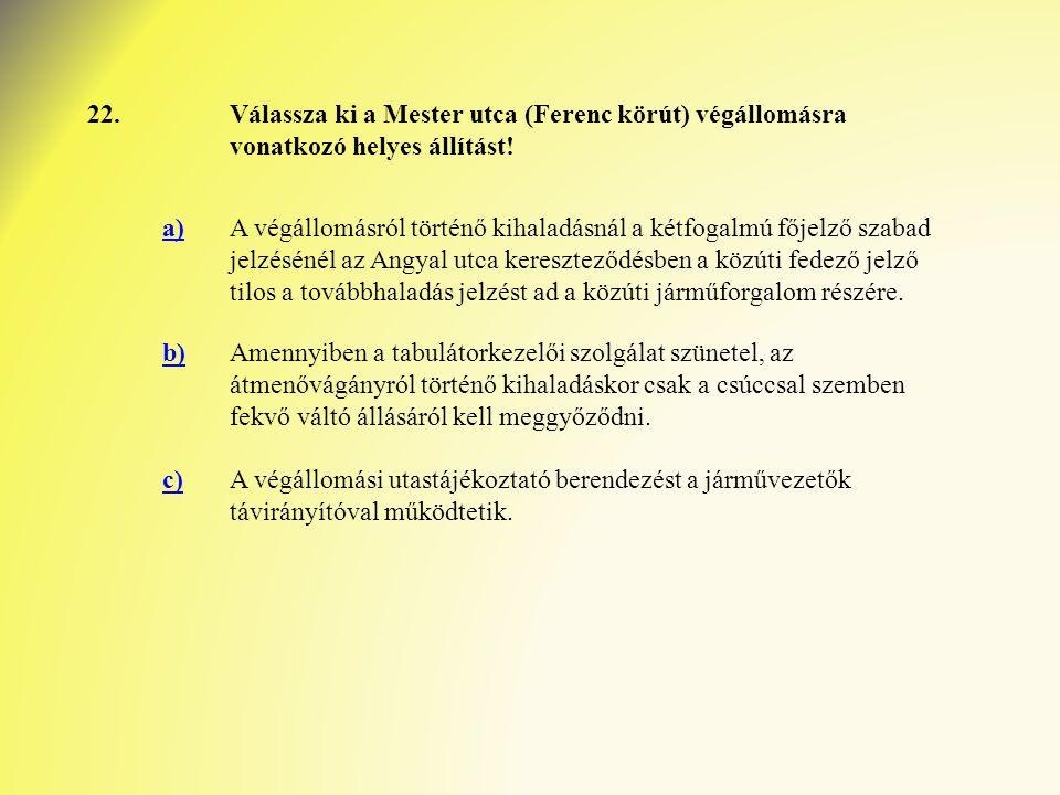 22. Válassza ki a Mester utca (Ferenc körút) végállomásra vonatkozó helyes állítást! a)