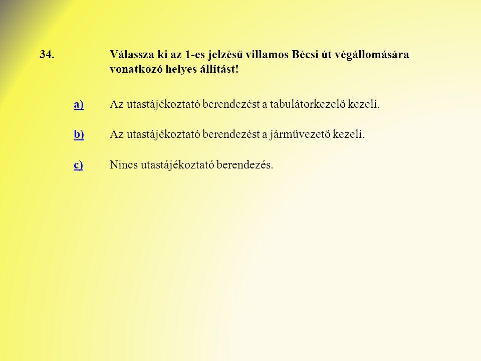 34. Válassza ki az 1-es jelzésű villamos Bécsi út végállomására vonatkozó helyes állítást! a)