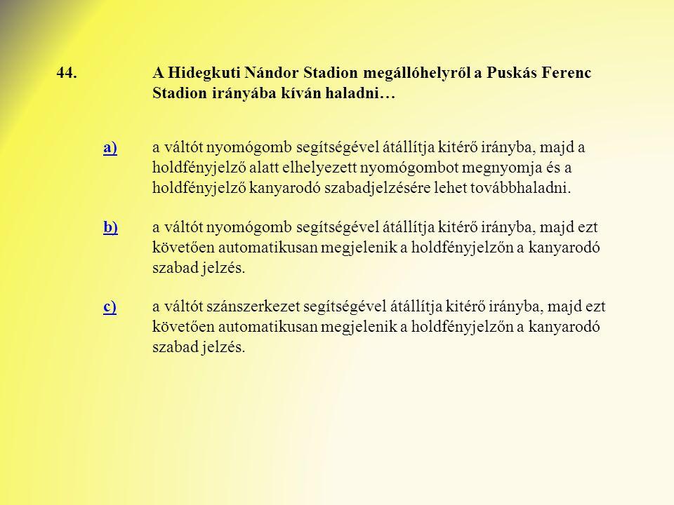 44. A Hidegkuti Nándor Stadion megállóhelyről a Puskás Ferenc Stadion irányába kíván haladni… a)