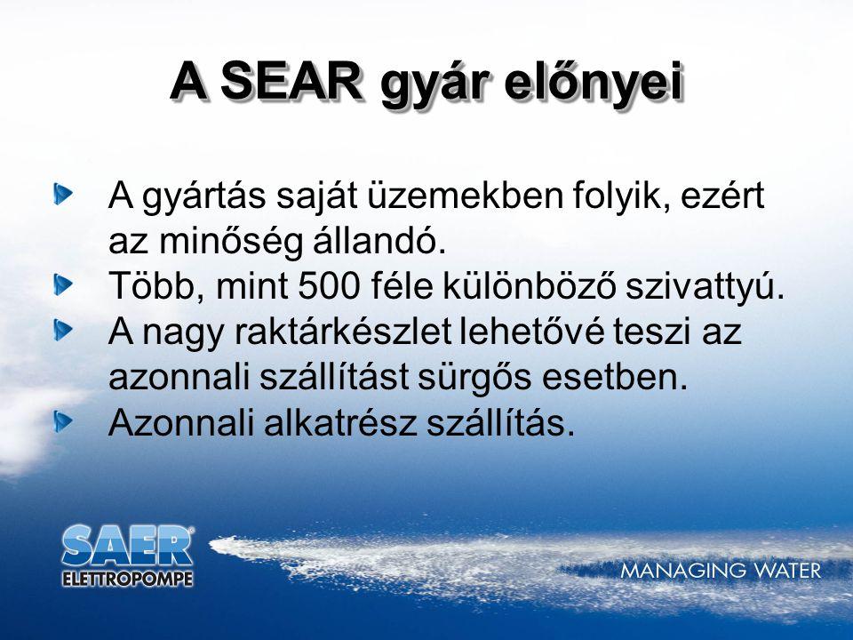 A SEAR gyár előnyei A gyártás saját üzemekben folyik, ezért az minőség állandó. Több, mint 500 féle különböző szivattyú.
