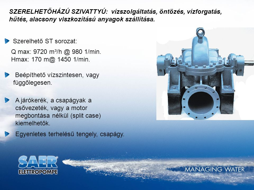 SZERELHETŐHÁZÚ SZIVATTYÚ: vízszolgáltatás, öntözés, vízforgatás, hűtés, alacsony viszkozítású anyagok szállítása.