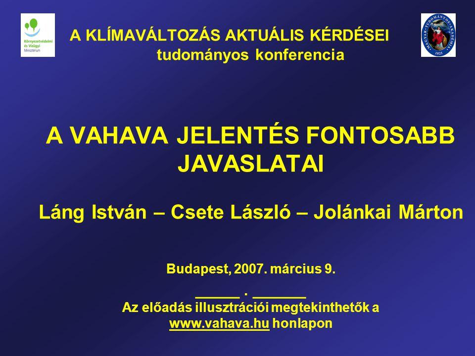 A KLÍMAVÁLTOZÁS AKTUÁLIS KÉRDÉSEI tudományos konferencia A VAHAVA JELENTÉS FONTOSABB JAVASLATAI Láng István – Csete László – Jolánkai Márton Budapest, 2007.