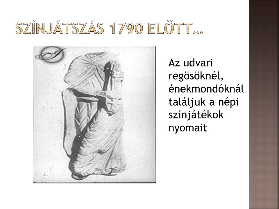 Színjátszás 1790 előtt… Az udvari regösöknél, énekmondóknál találjuk a népi színjátékok nyomait