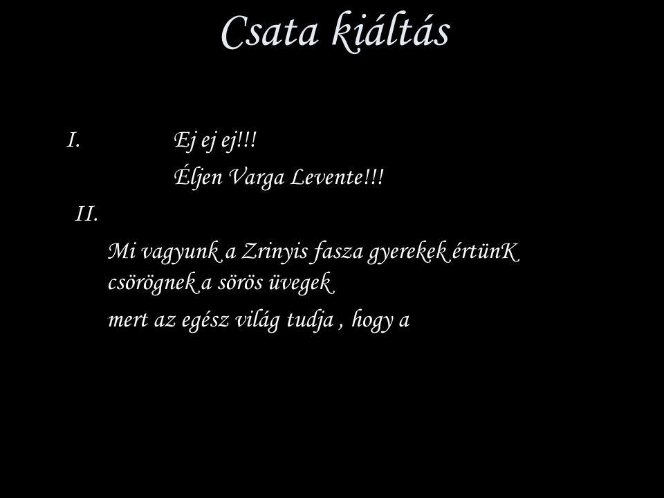 Csata kiáltás I. Ej ej ej!!! Éljen Varga Levente!!! II.