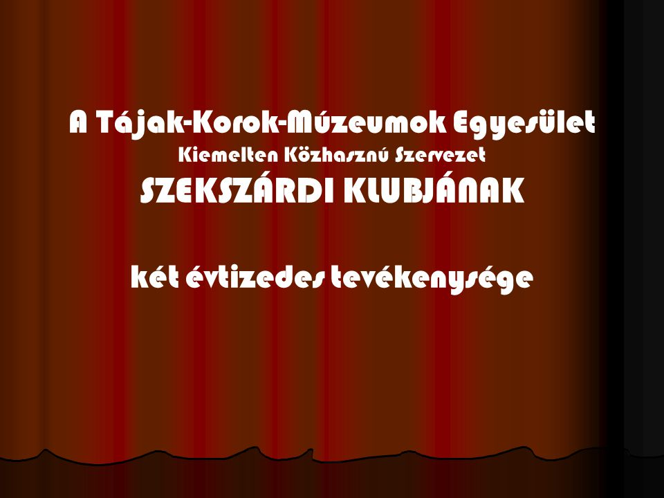 SZEKSZÁRDI KLUBJÁNAK A Tájak-Korok-Múzeumok Egyesület