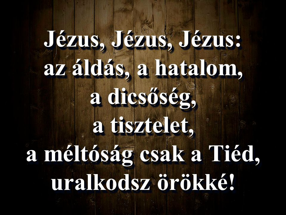 Jézus, Jézus, Jézus: az áldás, a hatalom, a dicsőség, a tisztelet, a méltóság csak a Tiéd, uralkodsz örökké!