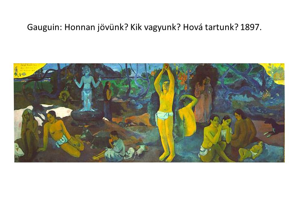 Gauguin: Honnan jövünk Kik vagyunk Hová tartunk 1897.