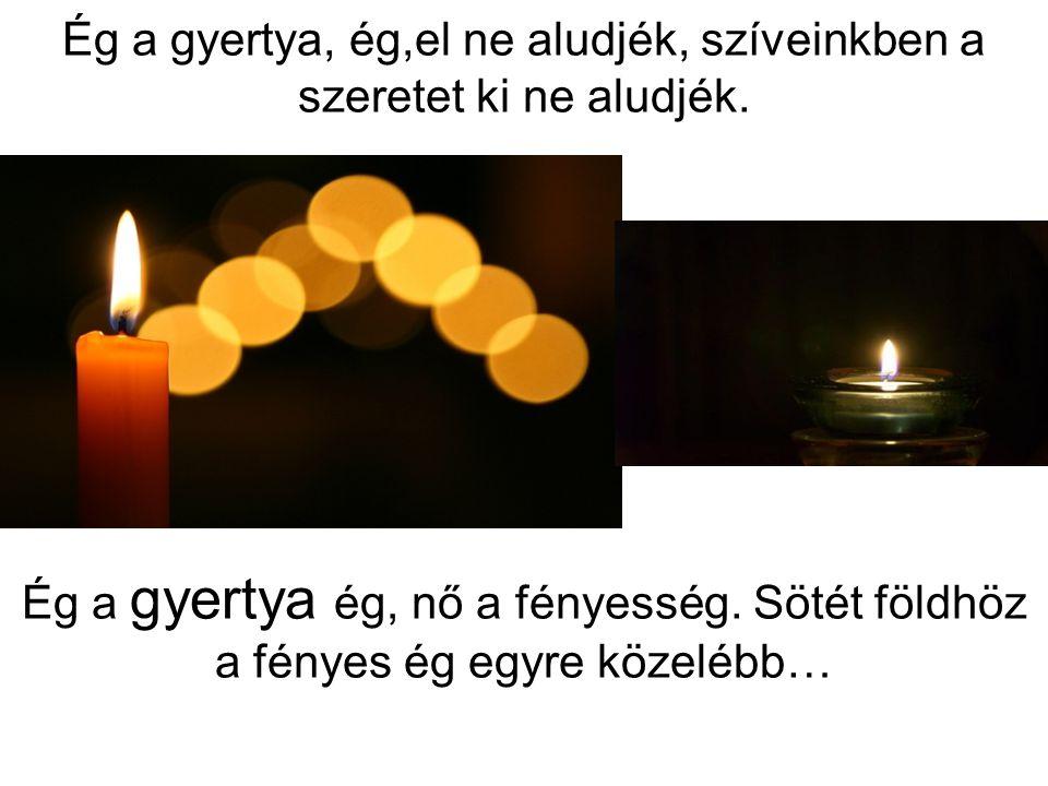 Ég a gyertya, ég,el ne aludjék, szíveinkben a szeretet ki ne aludjék.