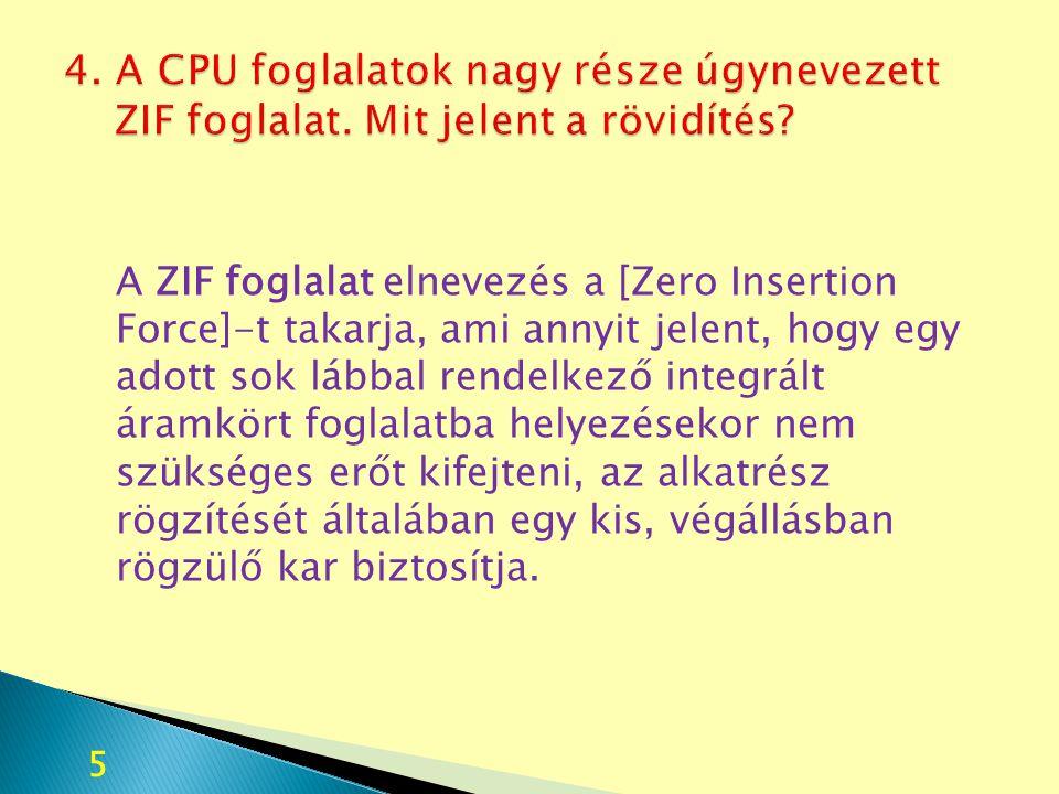 4. A CPU foglalatok nagy része úgynevezett ZIF foglalat