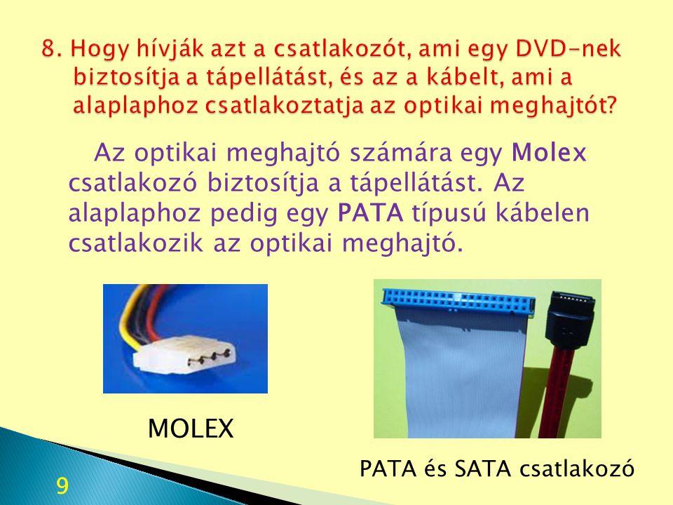 8. Hogy hívják azt a csatlakozót, ami egy DVD-nek biztosítja a tápellátást, és az a kábelt, ami a alaplaphoz csatlakoztatja az optikai meghajtót
