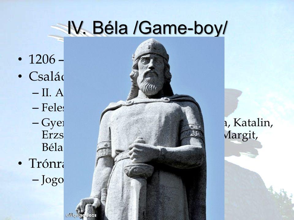 IV. Béla /Game-boy/ 1206 – 1270 Család Trónra lépése: