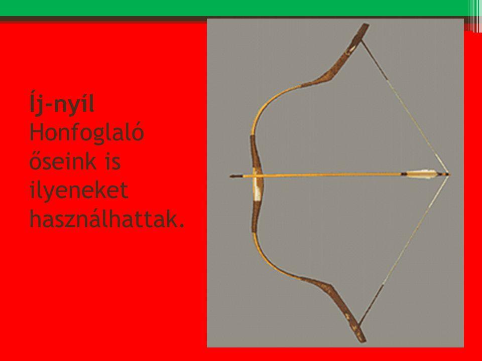 Íj-nyíl Honfoglaló őseink is ilyeneket használhattak.