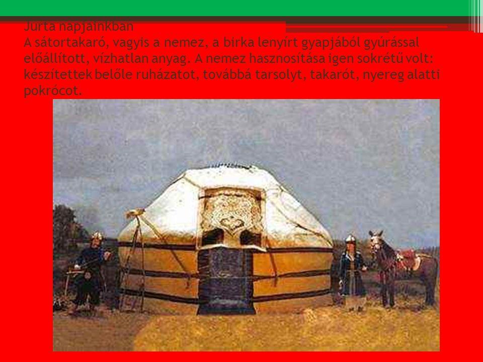 Jurta napjainkban A sátortakaró, vagyis a nemez, a birka lenyírt gyapjából gyúrással előállított, vízhatlan anyag.