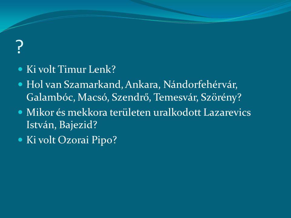 Ki volt Timur Lenk Hol van Szamarkand, Ankara, Nándorfehérvár, Galambóc, Macsó, Szendrő, Temesvár, Szörény