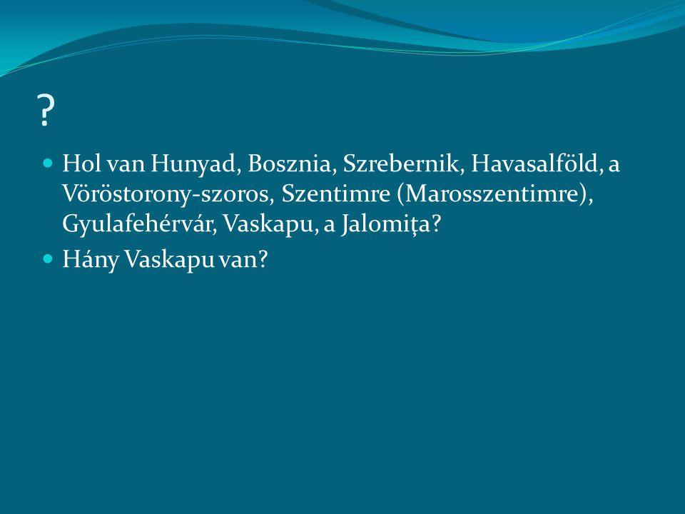 Hol van Hunyad, Bosznia, Szrebernik, Havasalföld, a Vöröstorony-szoros, Szentimre (Marosszentimre), Gyulafehérvár, Vaskapu, a Jalomiţa