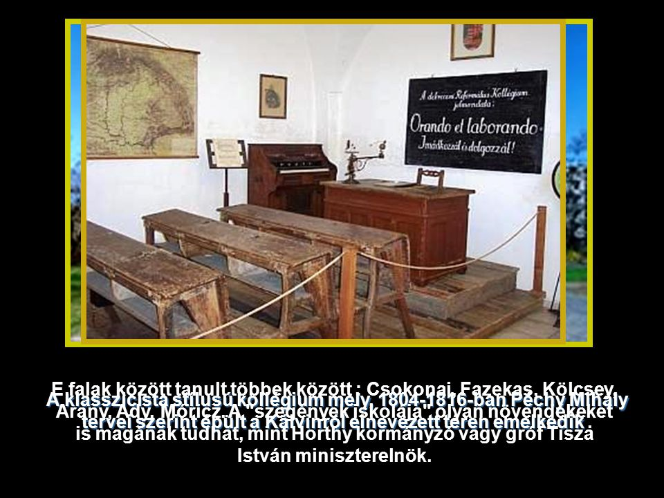 E falak között tanult többek között : Csokonai, Fazekas, Kölcsey, Arany, Ady, Móricz. A szegények iskolája olyan növendékeket is magának tudhat, mint Horthy kormányzó vagy gróf Tisza István miniszterelnök.