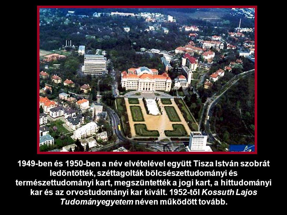 1949-ben és 1950-ben a név elvételével együtt Tisza István szobrát ledöntötték, széttagolták bölcsészettudományi és természettudományi kart, megszüntették a jogi kart, a hittudományi kar és az orvostudományi kar kivált.