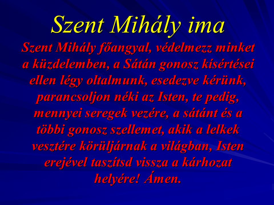 Szent Mihály ima Szent Mihály főangyal, védelmezz minket a küzdelemben, a Sátán gonosz kísértései ellen légy oltalmunk, esedezve kérünk, parancsoljon néki az Isten, te pedig, mennyei seregek vezére, a sátánt és a többi gonosz szellemet, akik a lelkek vesztére körüljárnak a világban, Isten erejével taszítsd vissza a kárhozat helyére.