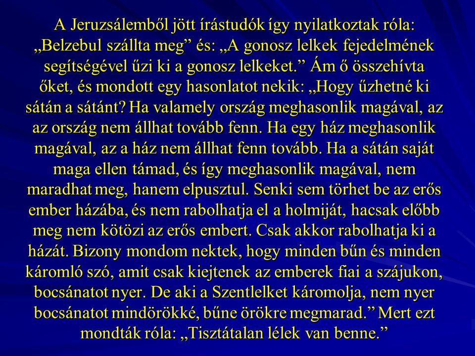 """A Jeruzsálemből jött írástudók így nyilatkoztak róla: """"Belzebul szállta meg és: """"A gonosz lelkek fejedelmének segítségével űzi ki a gonosz lelkeket. Ám ő összehívta őket, és mondott egy hasonlatot nekik: """"Hogy űzhetné ki sátán a sátánt Ha valamely ország meghasonlik magával, az az ország nem állhat tovább fenn. Ha egy ház meghasonlik magával, az a ház nem állhat fenn tovább. Ha a sátán saját maga ellen támad, és így meghasonlik magával, nem maradhat meg, hanem elpusztul. Senki sem törhet be az erős ember házába, és nem rabolhatja el a holmiját, hacsak előbb meg nem kötözi az erős embert."""
