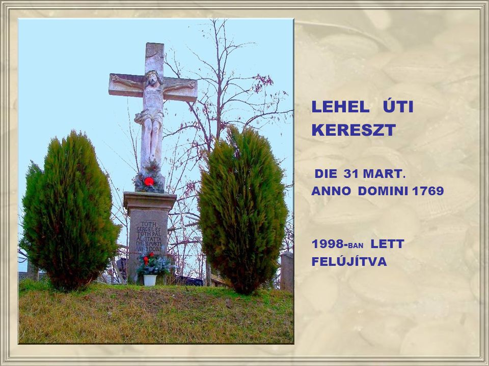 LEHEL ÚTI KERESZT DIE 31 MART. ANNO DOMINI 1769 1998-BAN LETT