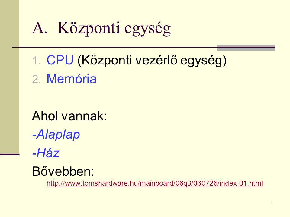 Központi egység CPU (Központi vezérlő egység) Memória Ahol vannak: