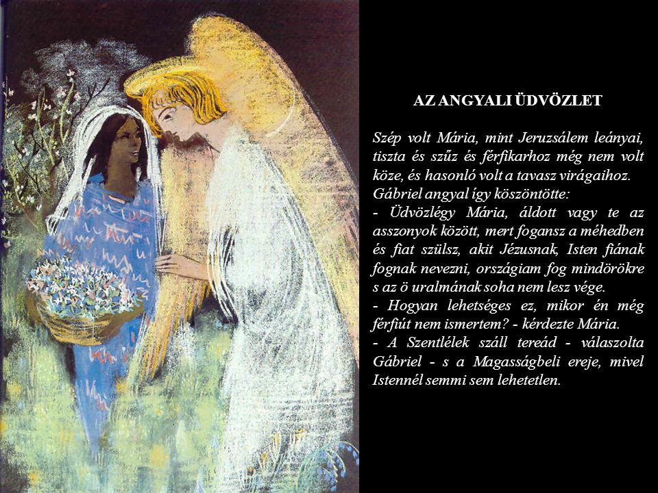 AZ ANGYALI ÜDVÖZLET Szép volt Mária, mint Jeruzsálem leányai, tiszta és szűz és férfikarhoz még nem volt köze, és hasonló volt a tavasz virágaihoz.