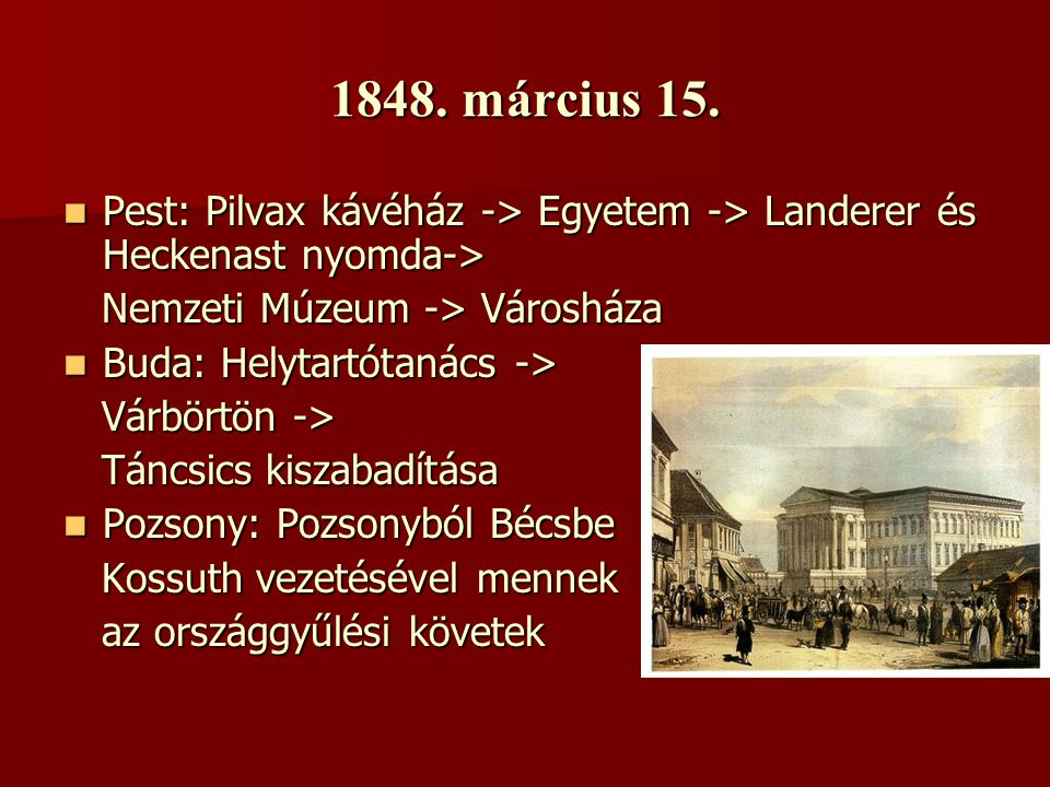 1848. március 15. Pest: Pilvax kávéház -> Egyetem -> Landerer és Heckenast nyomda-> Nemzeti Múzeum -> Városháza.