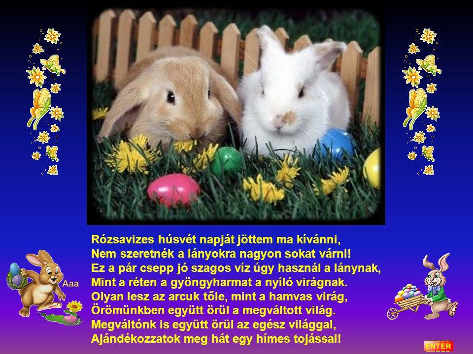 Rózsavizes húsvét napját jöttem ma kívánni, Nem szeretnék a lányokra nagyon sokat várni.