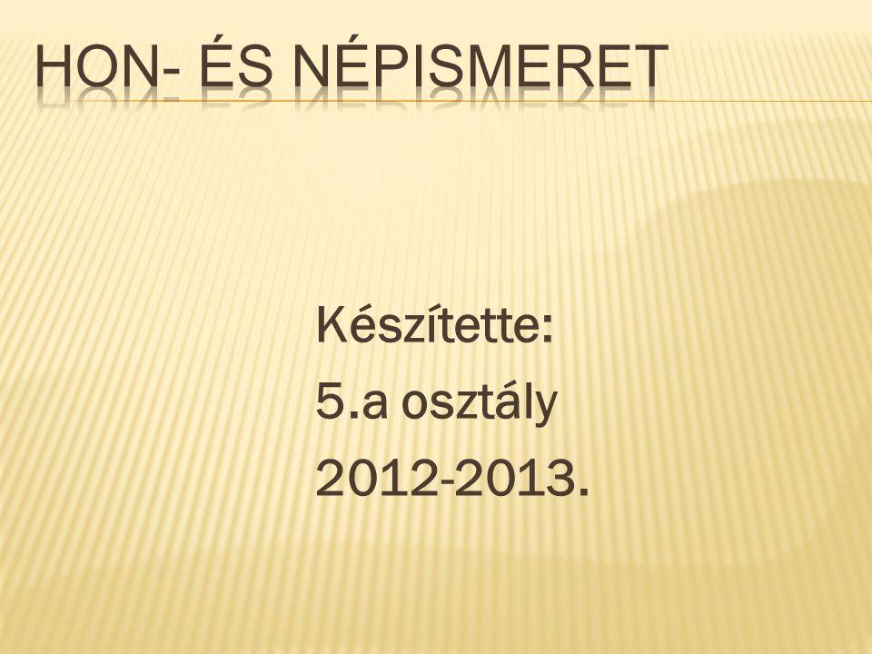 Hon- és népismeret Készítette: 5.a osztály 2012-2013.
