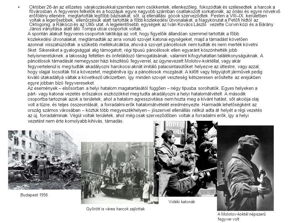 Október 26-án az előzetes várakozásokkal szemben nem csökkentek, ellenkezőleg, fokozódtak és szélesedtek a harcok a fővárosban. A fegyveres felkelők és a hozzájuk egyre nagyobb számban csatlakozott sorkatonák, az óriási és egyre növekvő erőfölény ellenére, megtartották legfőbb bázisaikat, sőt, új ellenállási gócok szerveződtek. Pesten a VIII–IX. kerületben voltak a legerősebbek, ellenőrzésük alatt tartották a főbb közlekedési útvonalakat, a Nagykörutat a Petőfi hídtól az Oktogonig, a Rákóczi és az Üllői utat. A legjelentősebb egységek az Iván Kovács László vezette Corvin közi és a Bárány János irányítása alatt álló Tompa utcai csoportok voltak.