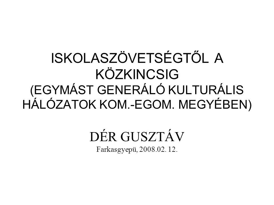 ISKOLASZÖVETSÉGTŐL A KÖZKINCSIG (EGYMÁST GENERÁLÓ KULTURÁLIS HÁLÓZATOK KOM.-EGOM. MEGYÉBEN) DÉR GUSZTÁV Farkasgyepü, 2008.02. 12.