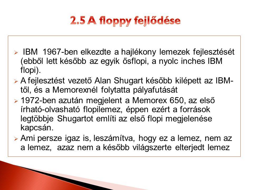 2.5 A floppy fejlődése IBM 1967-ben elkezdte a hajlékony lemezek fejlesztését (ebből lett később az egyik ősflopi, a nyolc inches IBM flopi).