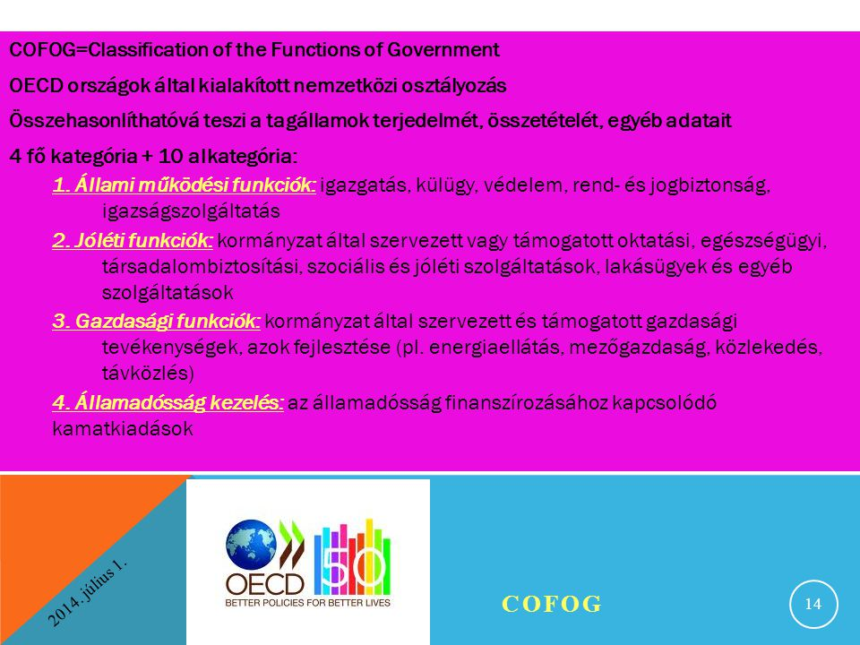 COFOG=Classification of the Functions of Government OECD országok által kialakított nemzetközi osztályozás Összehasonlíthatóvá teszi a tagállamok terjedelmét, összetételét, egyéb adatait 4 fő kategória + 10 alkategória: 1. Állami működési funkciók: igazgatás, külügy, védelem, rend- és jogbiztonság, igazságszolgáltatás 2. Jóléti funkciók: kormányzat által szervezett vagy támogatott oktatási, egészségügyi, társadalombiztosítási, szociális és jóléti szolgáltatások, lakásügyek és egyéb szolgáltatások 3. Gazdasági funkciók: kormányzat által szervezett és támogatott gazdasági tevékenységek, azok fejlesztése (pl. energiaellátás, mezőgazdaság, közlekedés, távközlés) 4. Államadósság kezelés: az államadósság finanszírozásához kapcsolódó kamatkiadások