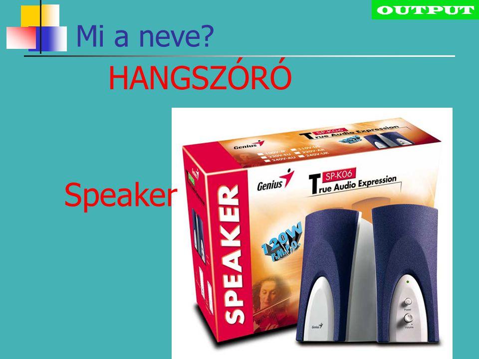 OUTPUT Mi a neve HANGSZÓRÓ Speaker