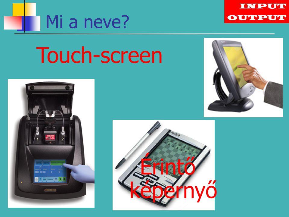 INPUT Mi a neve OUTPUT Touch-screen Érintő képernyő