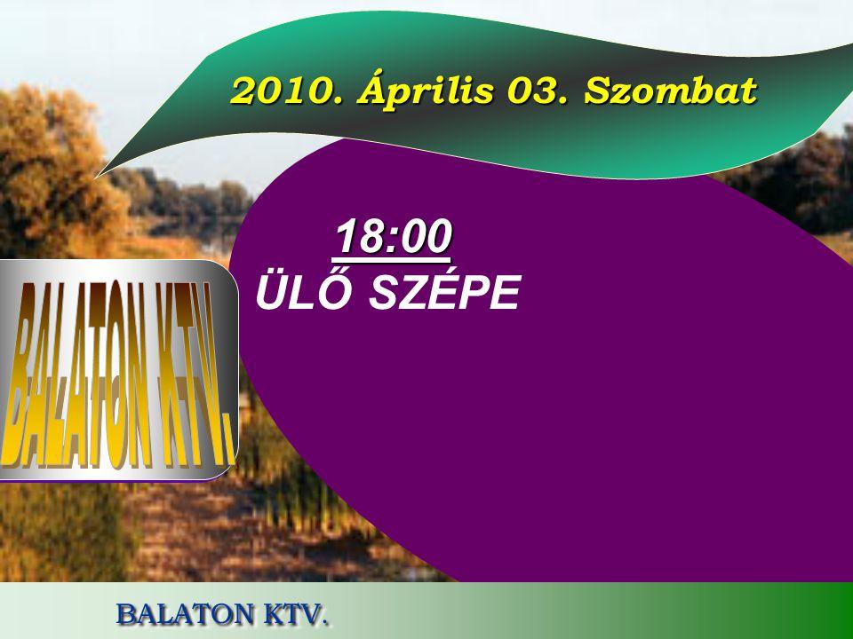 18:00 ÜLŐ SZÉPE 2010. Április 03. Szombat BALATON KTV. BALATON KTV.