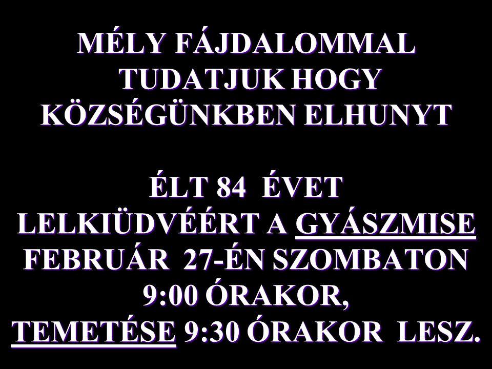 MÉLY FÁJDALOMMAL TUDATJUK HOGY KÖZSÉGÜNKBEN ELHUNYT ÉLT 84 ÉVET LELKIÜDVÉÉRT A GYÁSZMISE FEBRUÁR 27-ÉN SZOMBATON 9:00 ÓRAKOR, TEMETÉSE 9:30 ÓRAKOR LESZ.