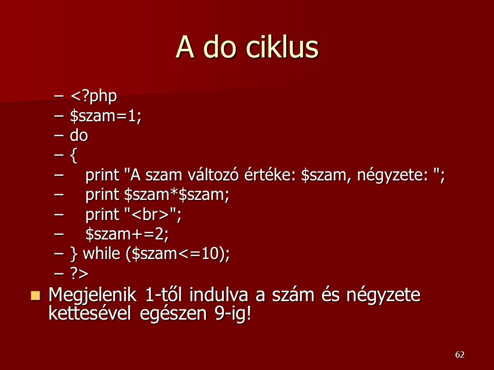 A do ciklus < php. $szam=1; do. { print A szam változó értéke: $szam, négyzete: ; print $szam*$szam;