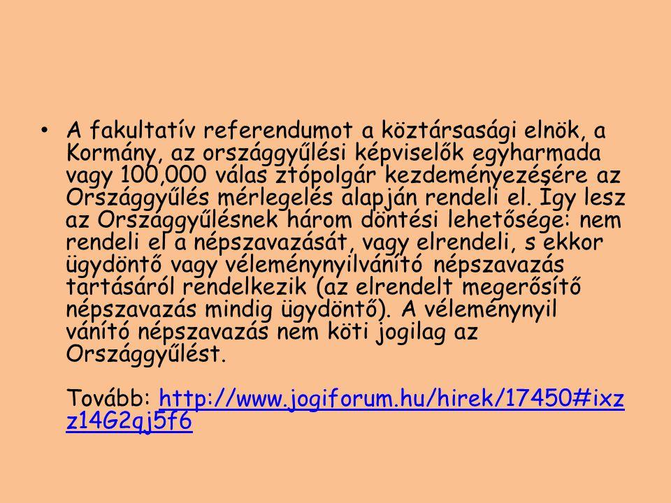 A fakultatív referendumot a köztársasági elnök, a Kormány, az országgyűlési képviselők egyharmada vagy 100,000 válas ztópolgár kezdeményezésére az Országgyűlés mérlegelés alapján rendeli el.
