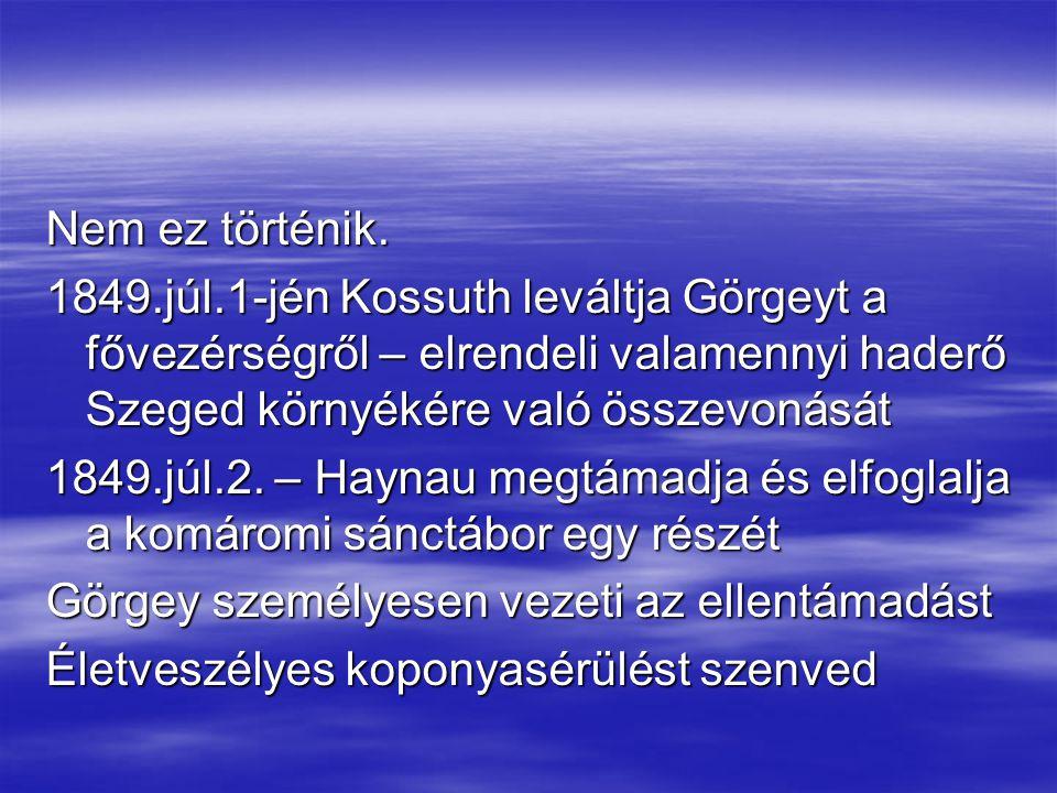 Nem ez történik. 1849.júl.1-jén Kossuth leváltja Görgeyt a fővezérségről – elrendeli valamennyi haderő Szeged környékére való összevonását.