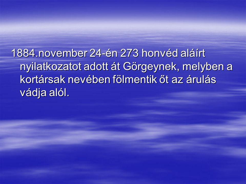1884.november 24-én 273 honvéd aláírt nyilatkozatot adott át Görgeynek, melyben a kortársak nevében fölmentik őt az árulás vádja alól.