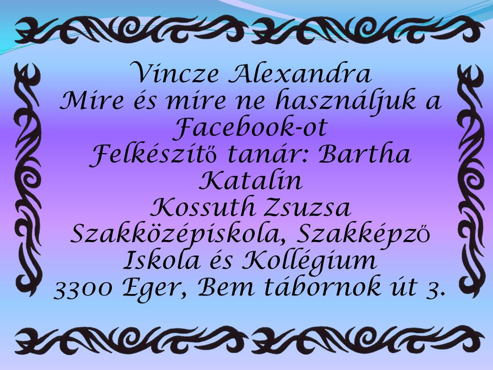 Vincze Alexandra Mire és mire ne használjuk a Facebook-ot Felkészítő tanár: Bartha Katalin Kossuth Zsuzsa Szakközépiskola, Szakképző Iskola és Kollégium 3300 Eger, Bem tábornok út 3.