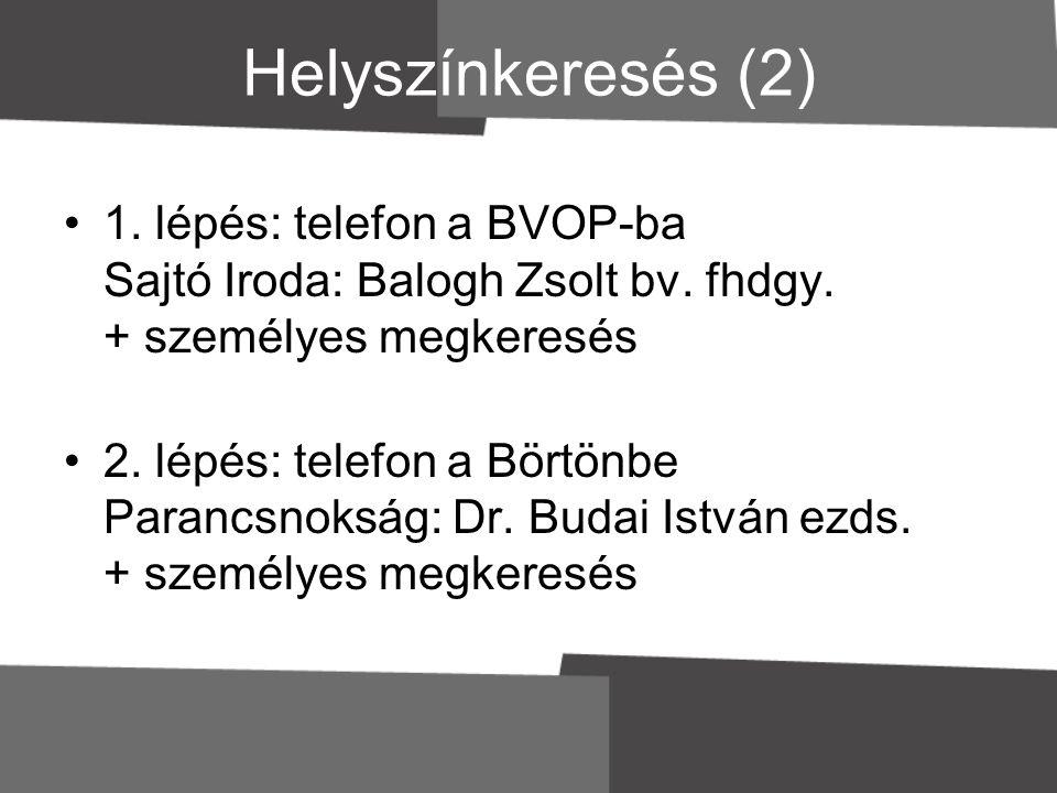Helyszínkeresés (2) 1. lépés: telefon a BVOP-ba Sajtó Iroda: Balogh Zsolt bv. fhdgy. + személyes megkeresés.