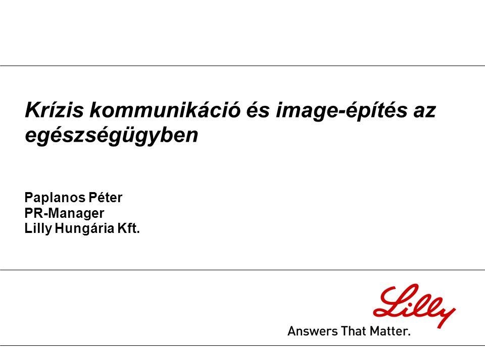 Krízis kommunikáció és image-építés az egészségügyben Paplanos Péter PR-Manager Lilly Hungária Kft.
