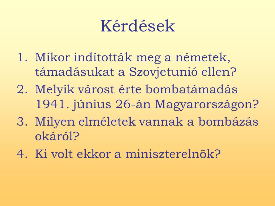 Kérdések Mikor indították meg a németek, támadásukat a Szovjetunió ellen Melyik várost érte bombatámadás 1941. június 26-án Magyarországon