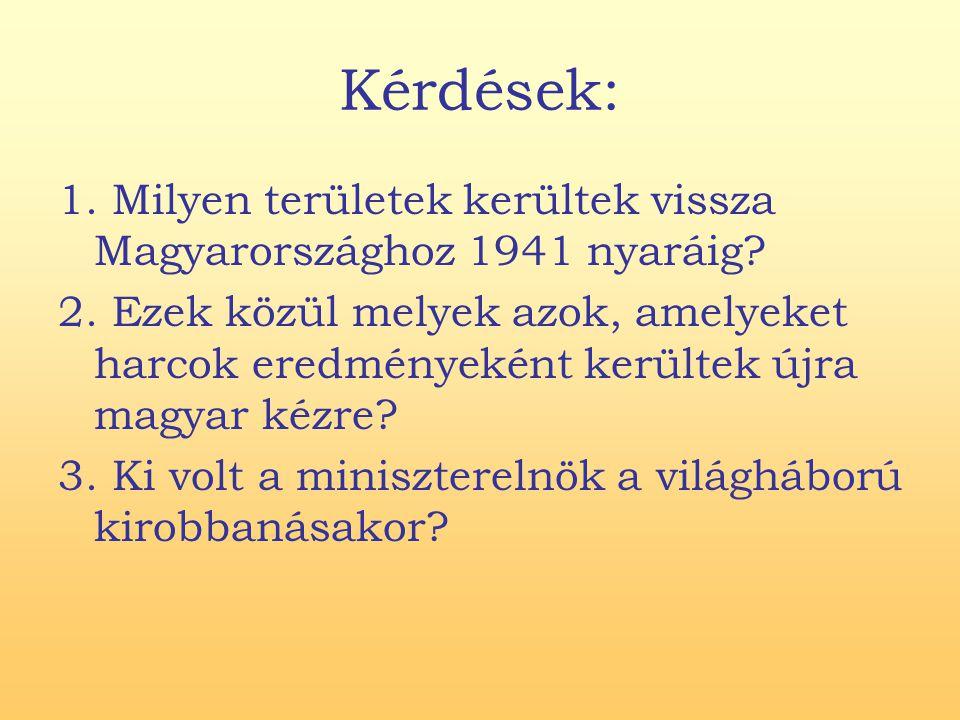 Kérdések: 1. Milyen területek kerültek vissza Magyarországhoz 1941 nyaráig