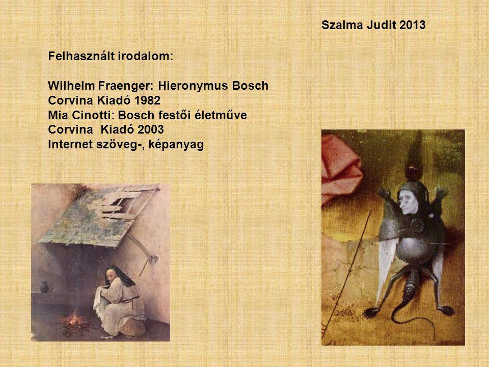 Szalma Judit 2013 Felhasznált irodalom: Wilhelm Fraenger: Hieronymus Bosch. Corvina Kiadó 1982. Mia Cinotti: Bosch festői életműve.