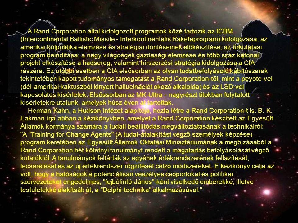 A Rand Corporation által kidolgozott programok közé tartozik az ICBM (Intercontinental Ballistic Missile - Interkontinentális Rakétaprogram) kidolgozása; az amerikai külpolitika elemzése és stratégiai döntéseinek előkészítése; az űrkutatási program beindítása; a nagy világcégek gazdasági elemzése és több száz katonai projekt elkészítése a hadsereg, valamint hírszerzési stratégia kidolgozása a CIA részére. Ez utóbbi esetben a CIA elsősorban az olyan tudatbefolyásoló kábítószerek tekintetében kapott tudományos támogatást a Rand Corporation-től, mint a peyote-vel (dél-amerikai kaktuszból kinyert hallucinációt okozó alkaloida) és az LSD-vel kapcsolatos kísérletek. Elsőssorban az MK-Ultra - nagyrészt titokban folytatott - kísérletekre utalunk, amelyek húsz éven át tartottak.